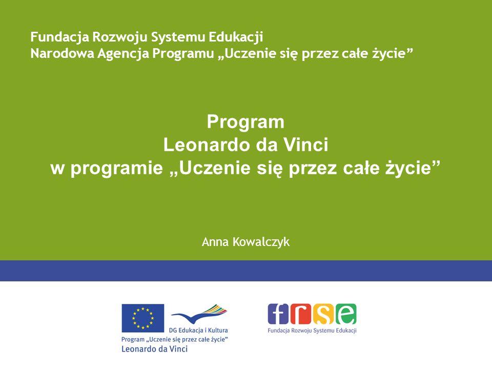 Program Leonardo da Vinci w programie Uczenie się przez całe życie Anna Kowalczyk Fundacja Rozwoju Systemu Edukacji Narodowa Agencja Programu Uczenie