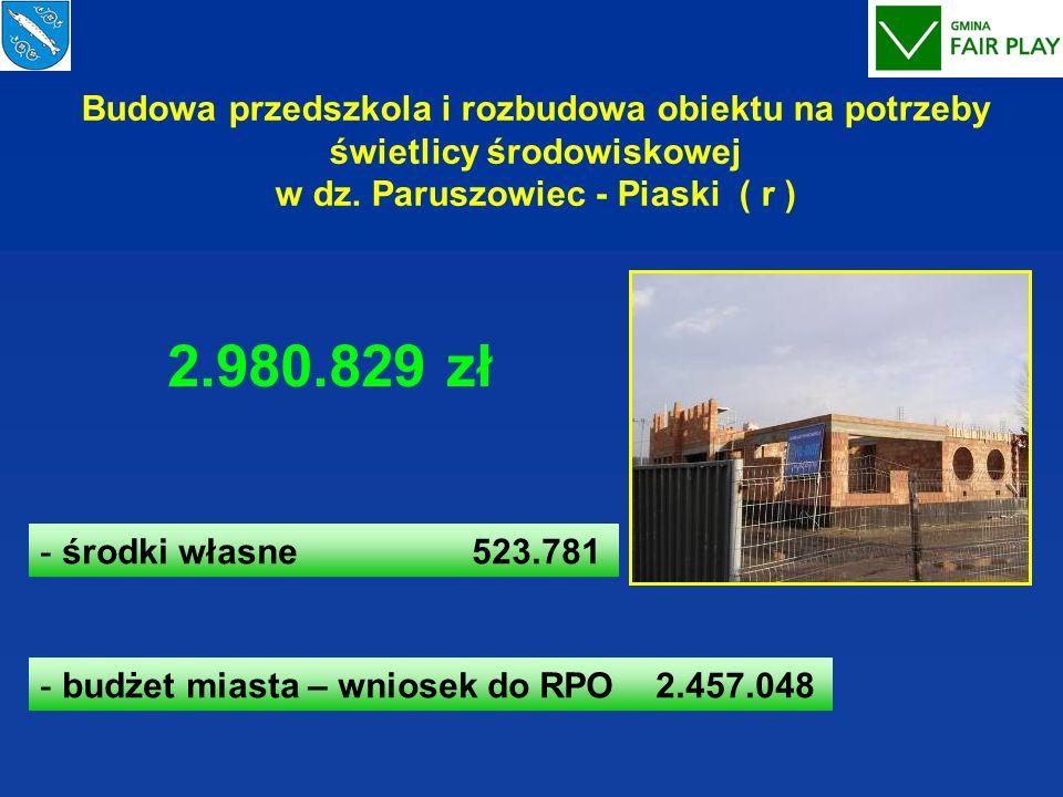 Budowa przedszkola i rozbudowa obiektu na potrzeby świetlicy środowiskowej w dz. Paruszowiec - Piaski ( r ) - środki własne 523.781 - budżet miasta –