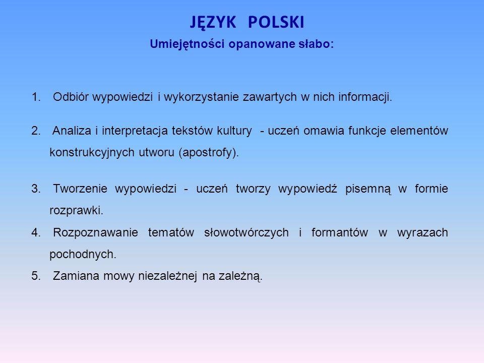 Umiejętności opanowane słabo: JĘZYK POLSKI 1. Odbiór wypowiedzi i wykorzystanie zawartych w nich informacji. 2. Analiza i interpretacja tekstów kultur