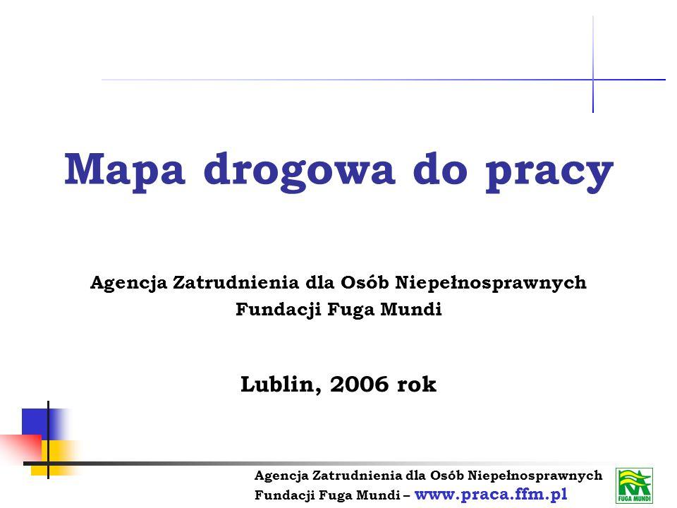 Agencja Zatrudnienia dla Osób Niepełnosprawnych Fundacji Fuga Mundi – www.praca.ffm.pl Mapa drogowa do pracy W ramach projektu działa Agencja Zatrudnienia dla Osób Niepełnosprawnych Agencja Zatrudnienia jest instytucją rynku pracy, która została utworzona przez Fundację Fuga Mundi w 2004 r.
