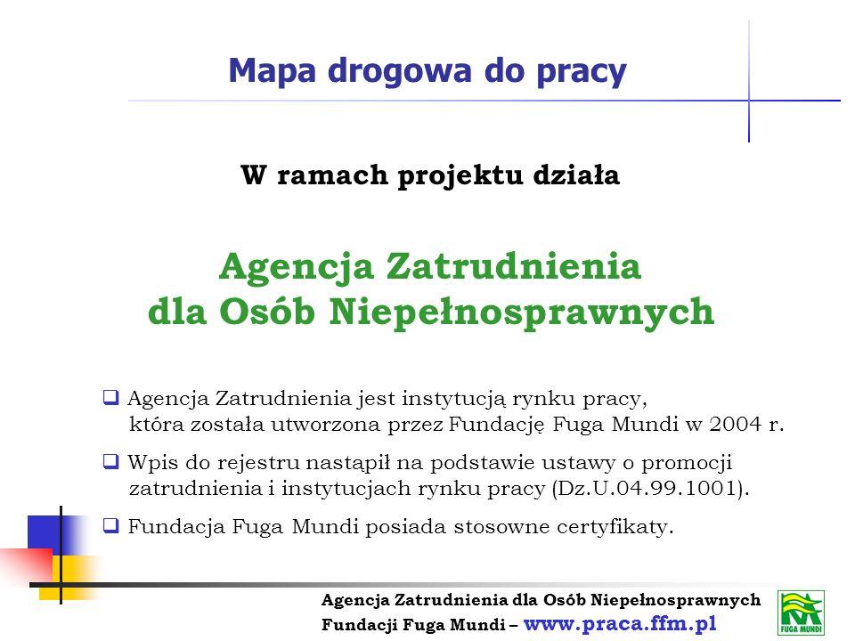 Agencja Zatrudnienia dla Osób Niepełnosprawnych Fundacji Fuga Mundi – www.praca.ffm.pl Mapa drogowa do pracy W ramach projektu działa Agencja Zatrudni