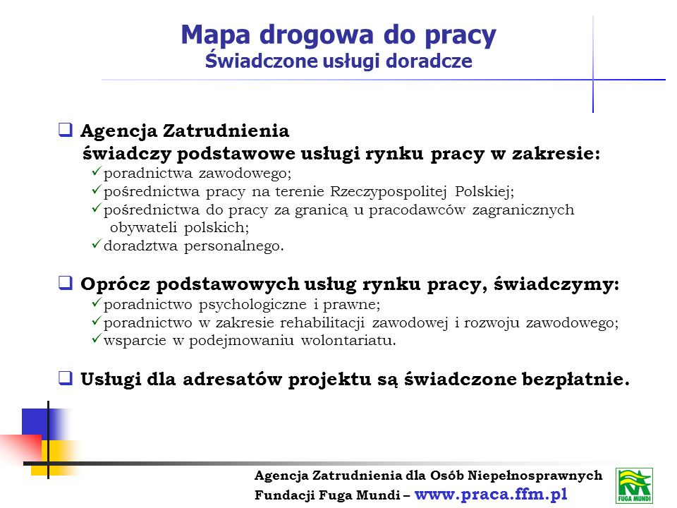 Agencja Zatrudnienia dla Osób Niepełnosprawnych Fundacji Fuga Mundi – www.praca.ffm.pl Agencja Zatrudnienia świadczy podstawowe usługi rynku pracy w z