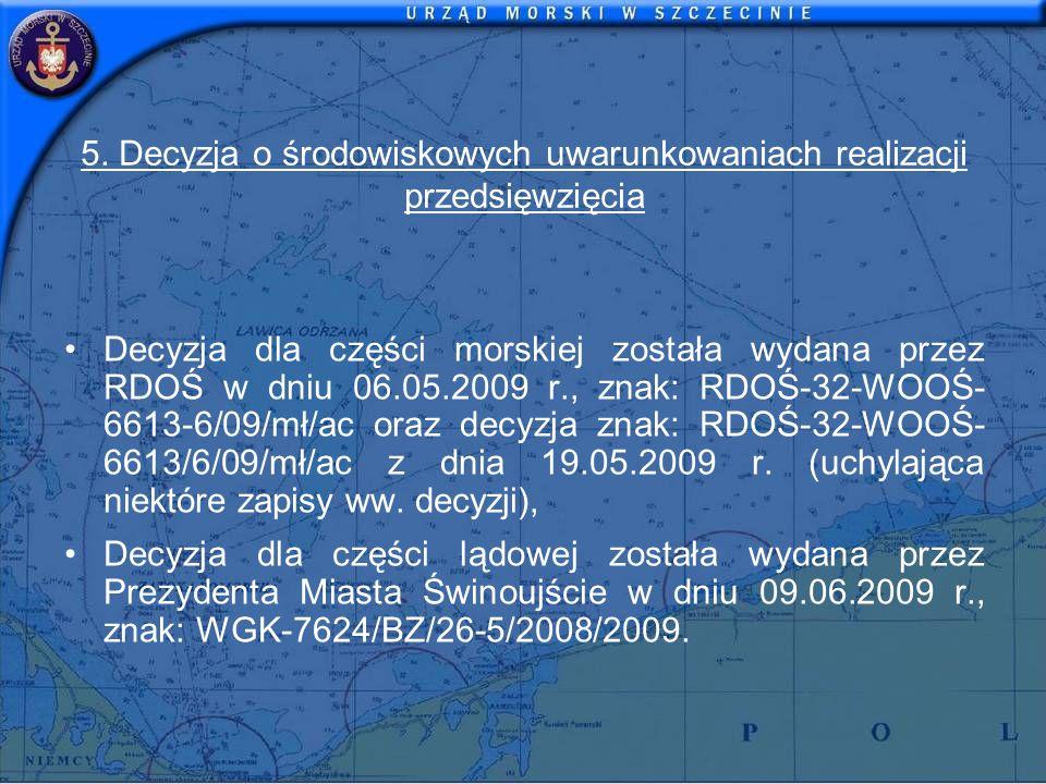 5. Decyzja o środowiskowych uwarunkowaniach realizacji przedsięwzięcia Decyzja dla części morskiej została wydana przez RDOŚ w dniu 06.05.2009 r., zna