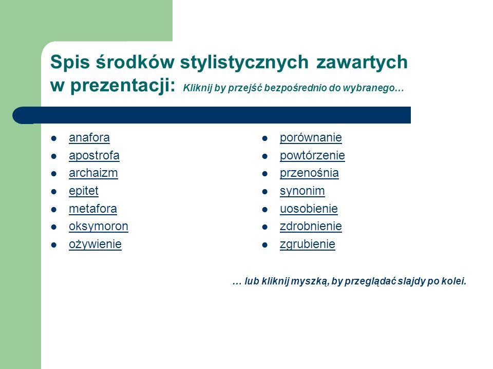 Spis środków stylistycznych zawartych w prezentacji: Kliknij by przejść bezpośrednio do wybranego… anafora apostrofa archaizm epitet metafora oksymoro