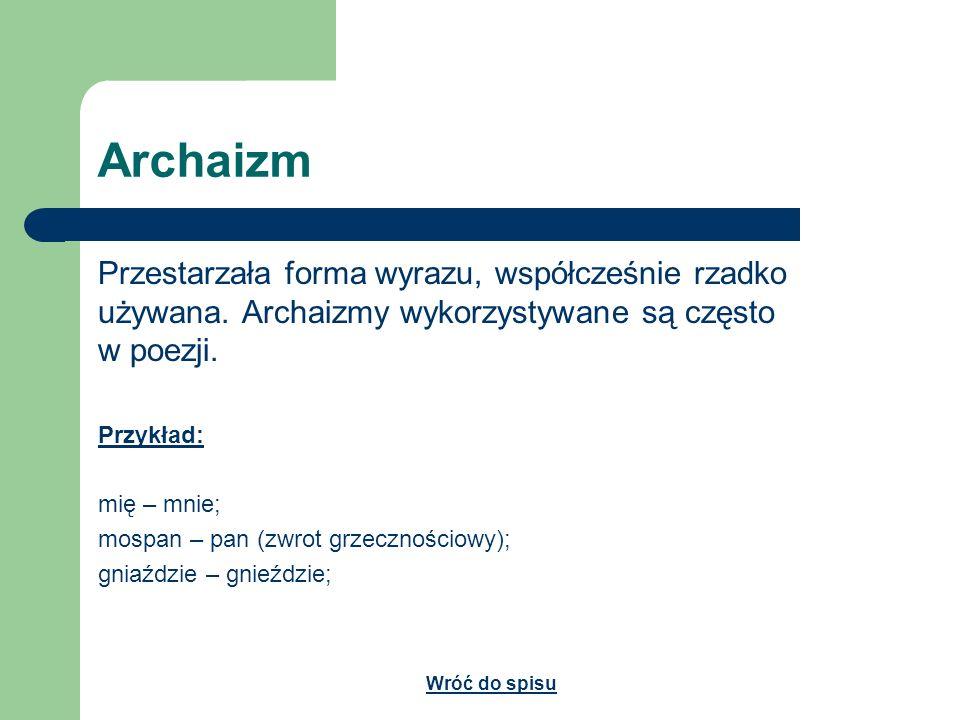 Archaizm Przestarzała forma wyrazu, współcześnie rzadko używana. Archaizmy wykorzystywane są często w poezji. Przykład: mię – mnie; mospan – pan (zwro