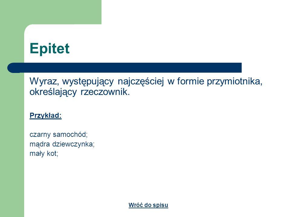 Epitet Wyraz, występujący najczęściej w formie przymiotnika, określający rzeczownik. Przykład: czarny samochód; mądra dziewczynka; mały kot; Wróć do s