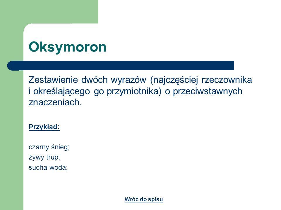 Oksymoron Zestawienie dwóch wyrazów (najczęściej rzeczownika i określającego go przymiotnika) o przeciwstawnych znaczeniach. Przykład: czarny śnieg; ż