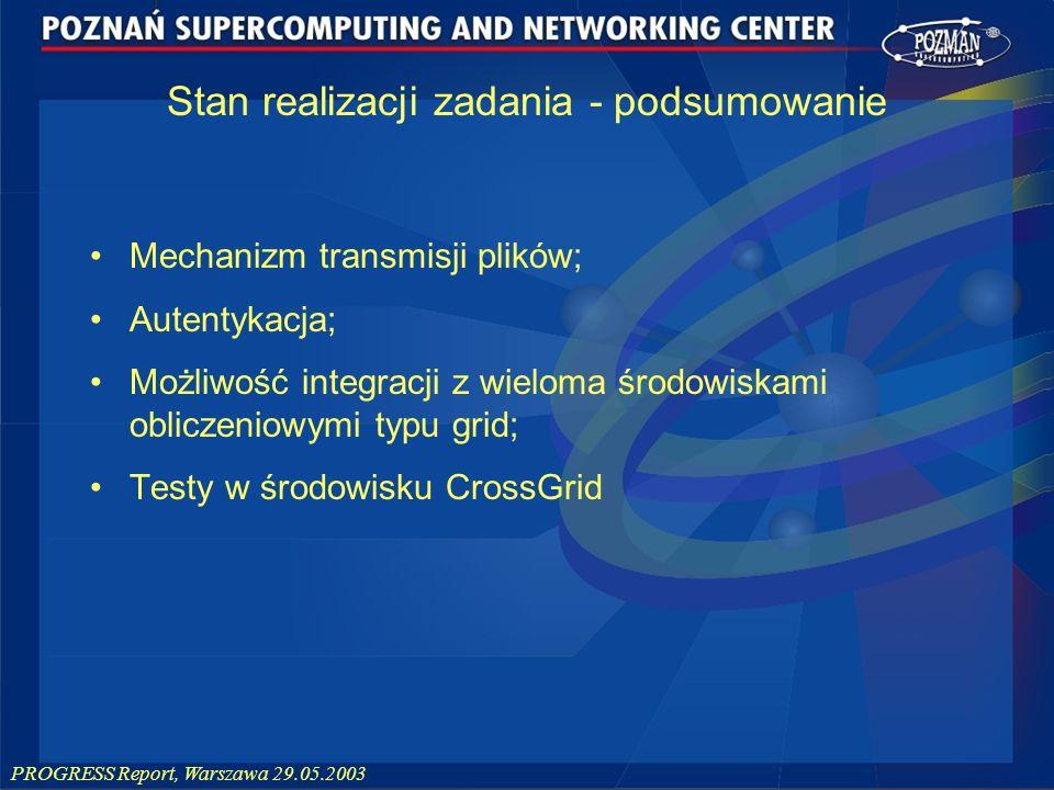 PROGRESS Report, Warszawa 29.05.2003 Mechanizm transmisji plików; Autentykacja; Możliwość integracji z wieloma środowiskami obliczeniowymi typu grid;