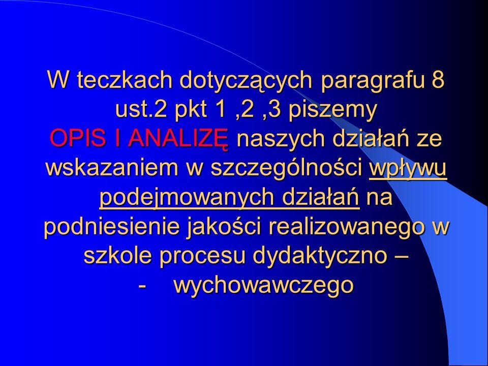 W teczkach dotyczących paragrafu 8 ust.2 pkt 1,2,3 piszemy OPIS I ANALIZĘ naszych działań ze wskazaniem w szczególności wpływu podejmowanych działań n