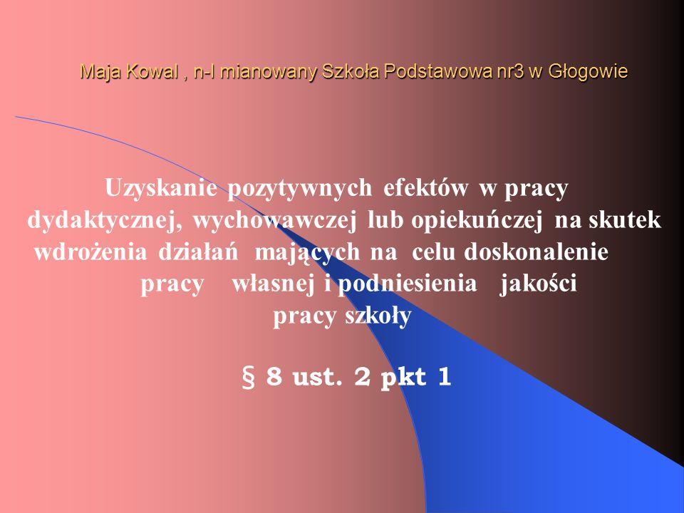 Maja Kowal, n-l mianowany Szkoła Podstawowa nr3 w Głogowie Uzyskanie pozytywnych efektów w pracy dydaktycznej, wychowawczej lub opiekuńczej na skutek