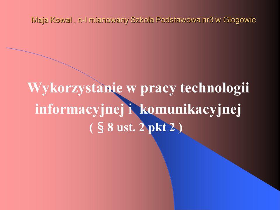 Maja Kowal, n-l mianowany Szkoła Podstawowa nr3 w Głogowie Wykorzystanie w pracy technologii informacyjnej i komunikacyjnej ( § 8 ust. 2 pkt 2 )