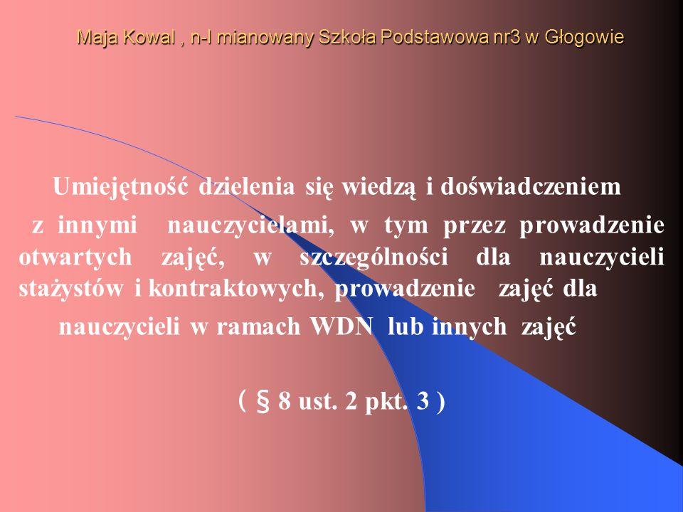 Maja Kowal, n-l mianowany Szkoła Podstawowa nr3 w Głogowie Umiejętność dzielenia się wiedzą i doświadczeniem z innymi nauczycielami, w tym przez prowa