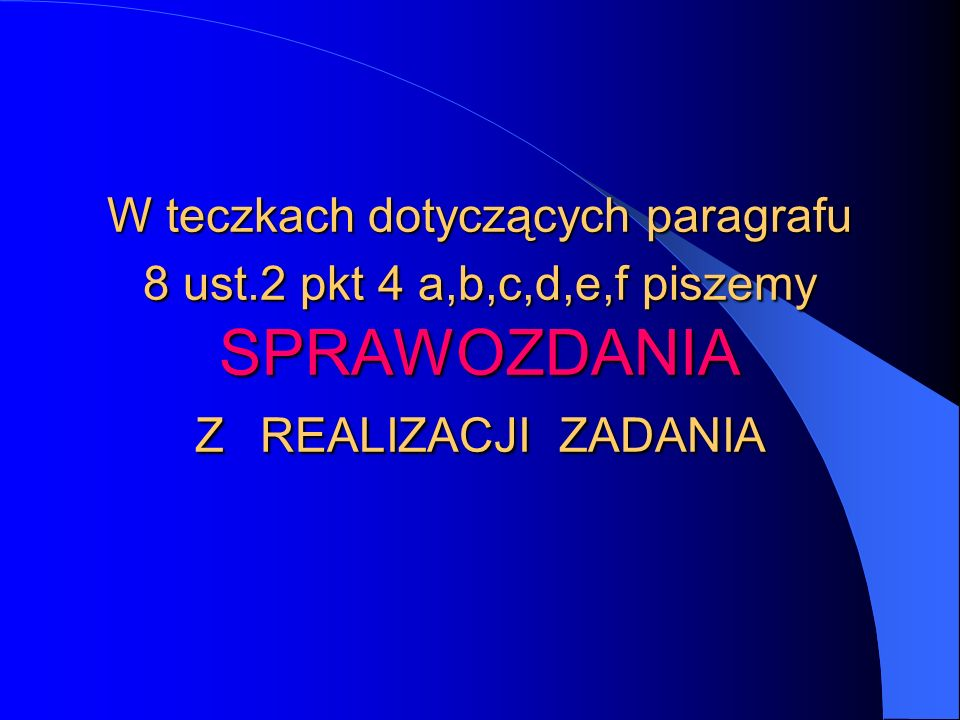 W teczkach dotyczących paragrafu 8 ust.2 pkt 4 a,b,c,d,e,f piszemy SPRAWOZDANIA Z REALIZACJI ZADANIA