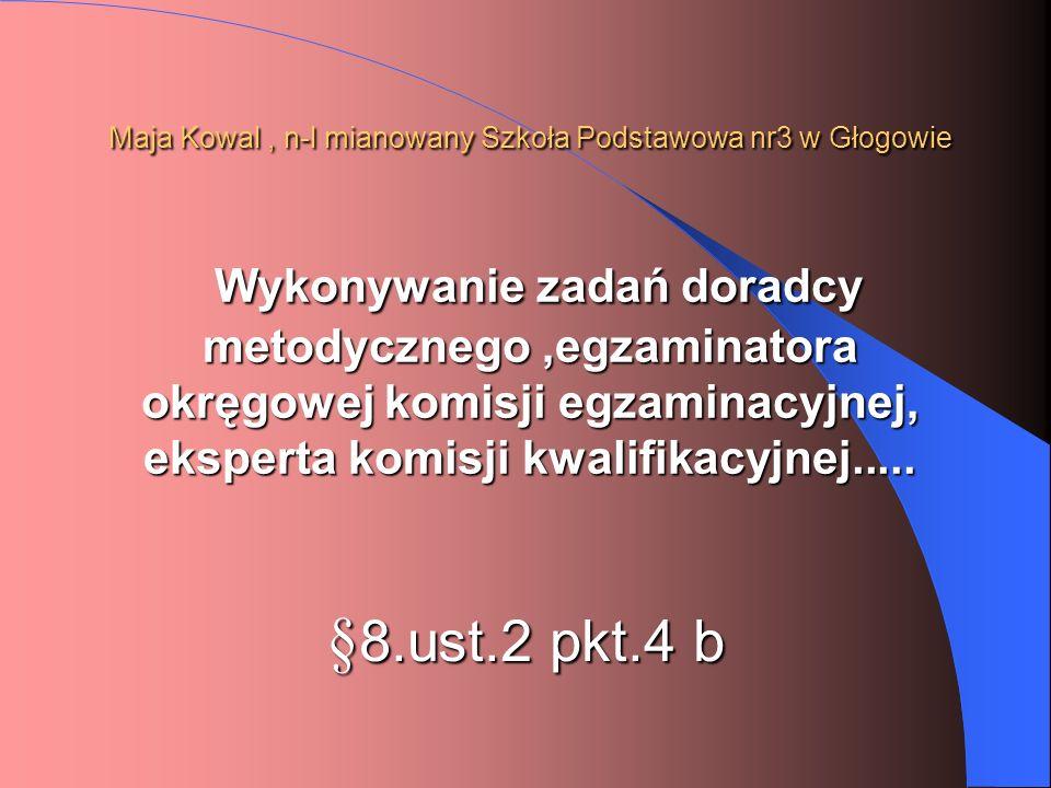 Maja Kowal, n-l mianowany Szkoła Podstawowa nr3 w Głogowie Wykonywanie zadań doradcy metodycznego,egzaminatora okręgowej komisji egzaminacyjnej, ekspe