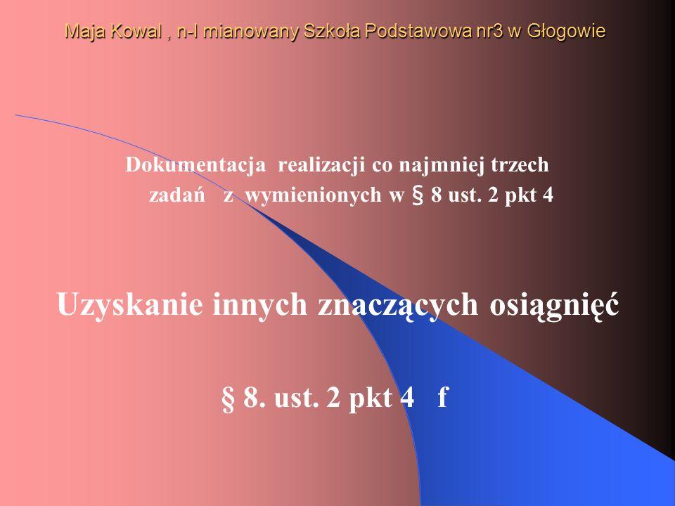Maja Kowal, n-l mianowany Szkoła Podstawowa nr3 w Głogowie Dokumentacja realizacji co najmniej trzech zadań z wymienionych w § 8 ust. 2 pkt 4 Uzyskani