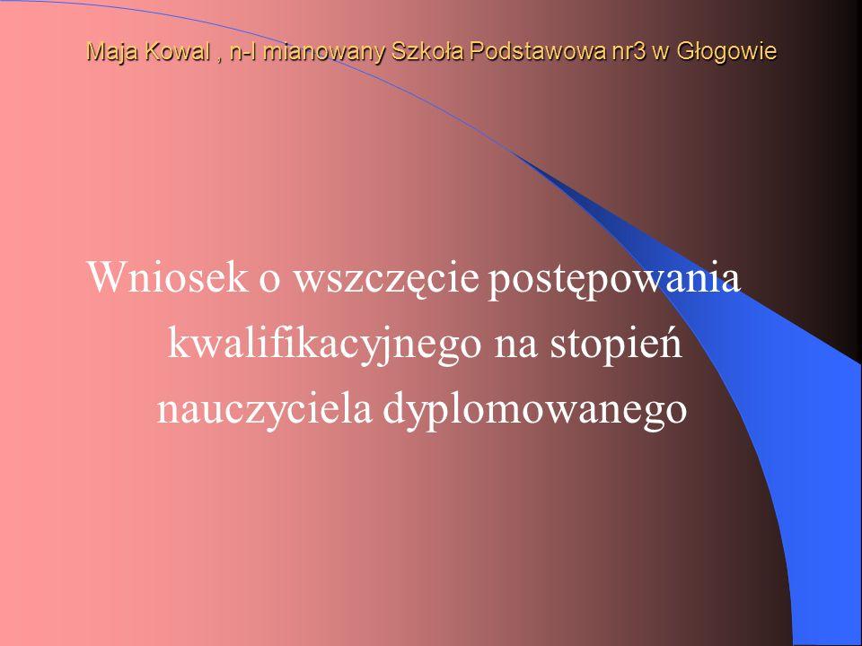 Maja Kowal, n-l mianowany Szkoła Podstawowa nr3 w Głogowie Wniosek o wszczęcie postępowania kwalifikacyjnego na stopień nauczyciela dyplomowanego