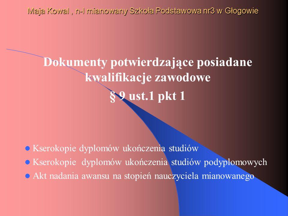 Maja Kowal, n-l mianowany Szkoła Podstawowa nr3 w Głogowie Dokumenty potwierdzające posiadane kwalifikacje zawodowe § 9 ust.1 pkt 1 Kserokopie dyplomó