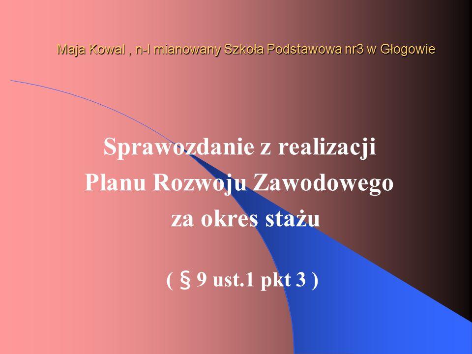 Maja Kowal, n-l mianowany Szkoła Podstawowa nr3 w Głogowie Ocena dorobku zawodowego za okres stażu ( § 9 ust.1 pkt 4 )
