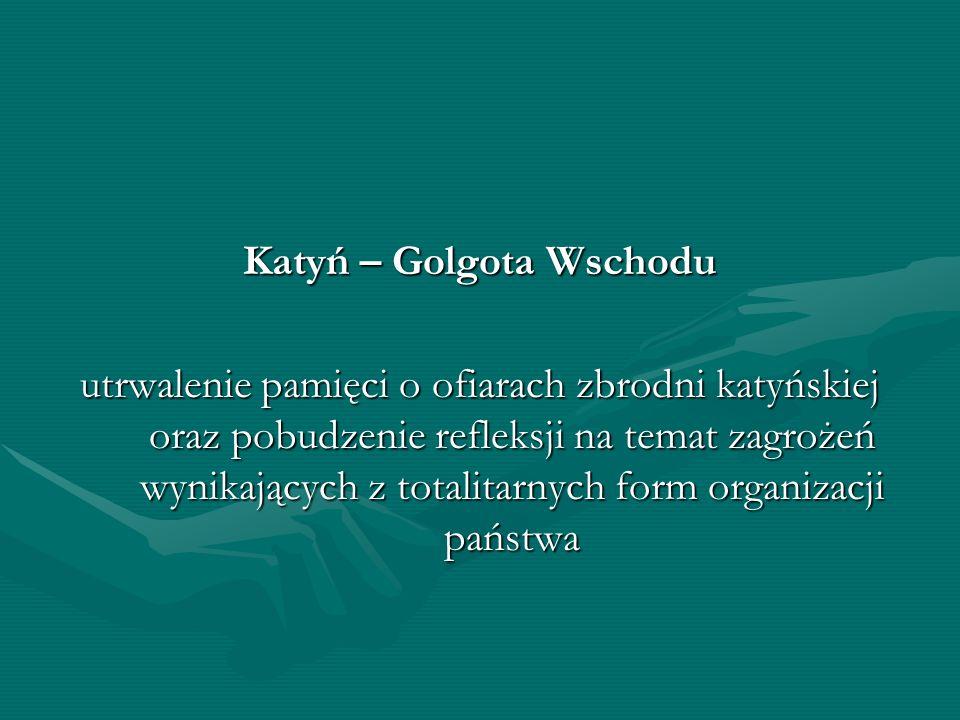 Katyń – Golgota Wschodu utrwalenie pamięci o ofiarach zbrodni katyńskiej oraz pobudzenie refleksji na temat zagrożeń wynikających z totalitarnych form