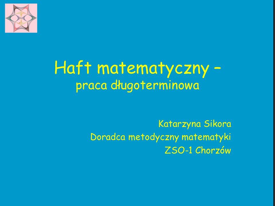 Haft matematyczny – praca długoterminowa Katarzyna Sikora Doradca metodyczny matematyki ZSO-1 Chorzów