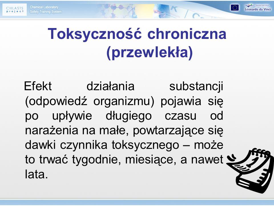Toksyczność chroniczna (przewlekła) Efekt działania substancji (odpowiedź organizmu) pojawia się po upływie długiego czasu od narażenia na małe, powta