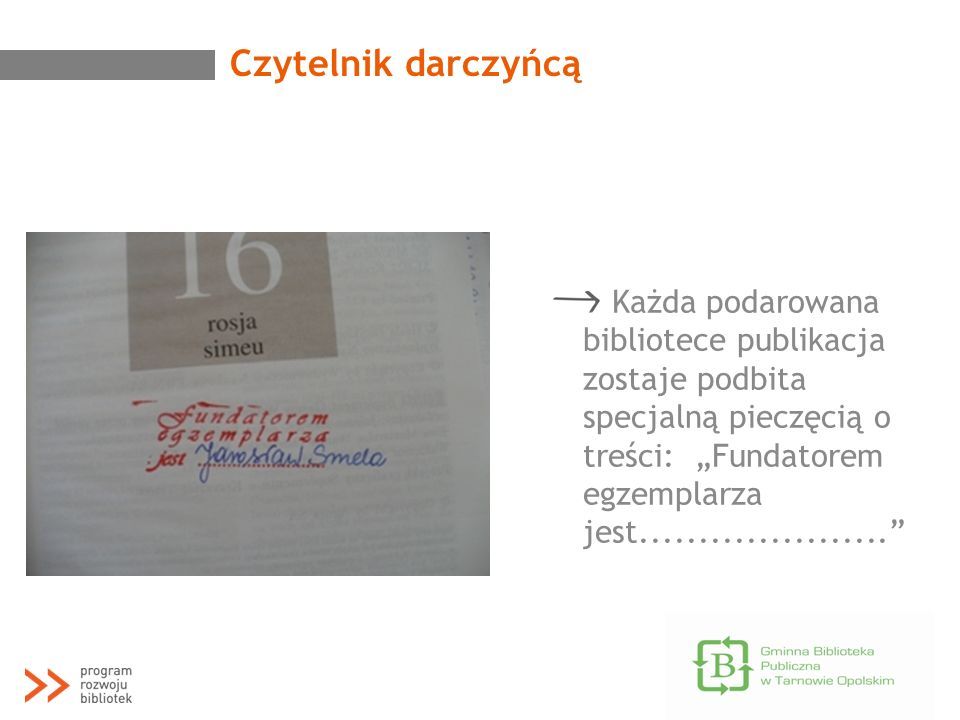 Czytelnik darczyńcą Każda podarowana bibliotece publikacja zostaje podbita specjalną pieczęcią o treści: Fundatorem egzemplarza jest..................