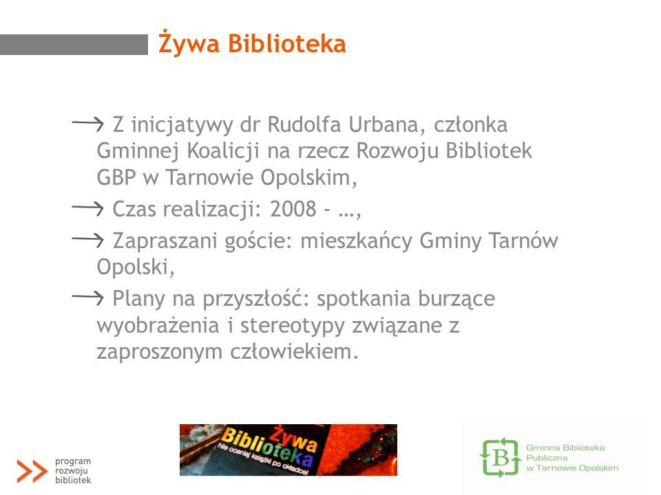 Żywa Biblioteka Z inicjatywy dr Rudolfa Urbana, członka Gminnej Koalicji na rzecz Rozwoju Bibliotek GBP w Tarnowie Opolskim, Czas realizacji: 2008 - …
