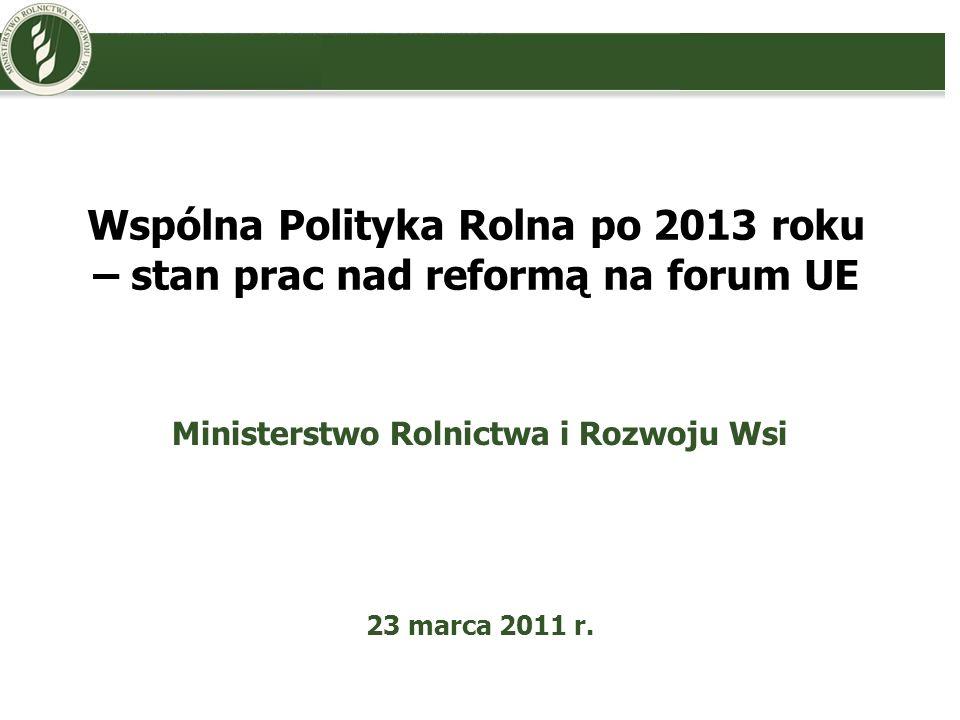 Wspólna Polityka Rolna po 2013 roku – stan prac nad reformą na forum UE Ministerstwo Rolnictwa i Rozwoju Wsi 23 marca 2011 r.