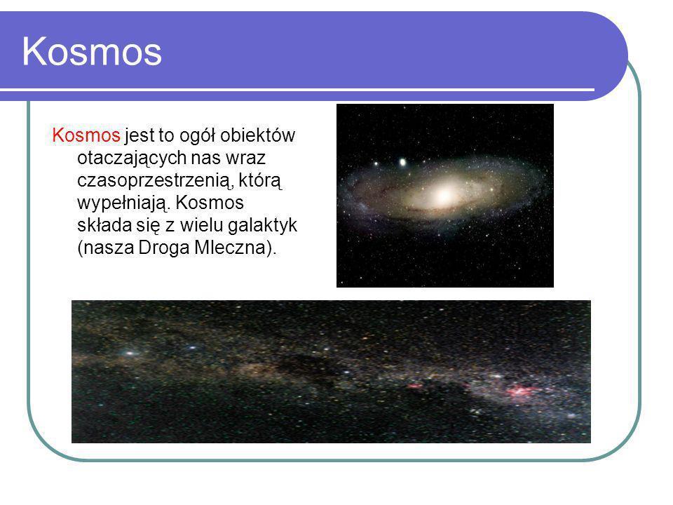 Kosmos Kosmos jest to ogół obiektów otaczających nas wraz czasoprzestrzenią, którą wypełniają. Kosmos składa się z wielu galaktyk (nasza Droga Mleczna
