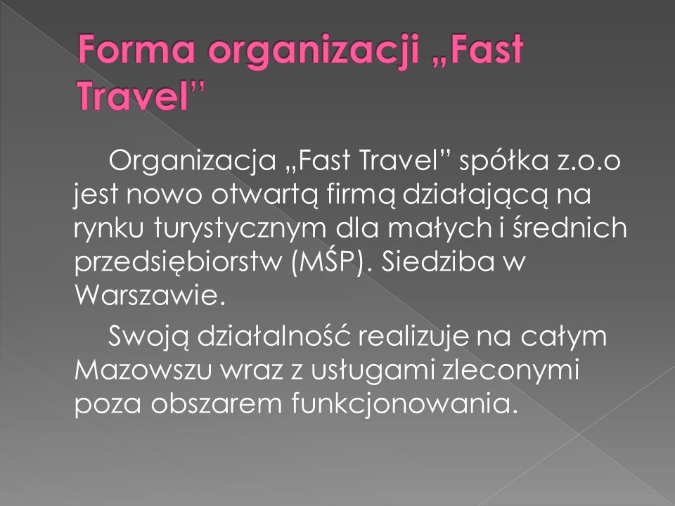 Organizacja Fast Travel spółka z.o.o jest nowo otwartą firmą działającą na rynku turystycznym dla małych i średnich przedsiębiorstw (MŚP). Siedziba w