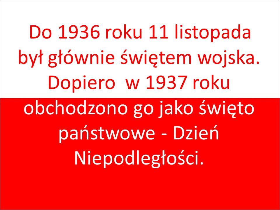 Do 1936 roku 11 listopada był głównie świętem wojska. Dopiero w 1937 roku obchodzono go jako święto państwowe - Dzień Niepodległości.