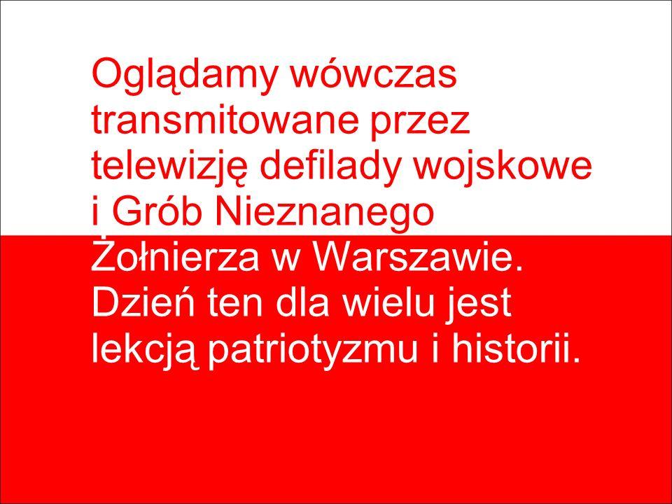 Oglądamy wówczas transmitowane przez telewizję defilady wojskowe i Grób Nieznanego Żołnierza w Warszawie. Dzień ten dla wielu jest lekcją patriotyzmu