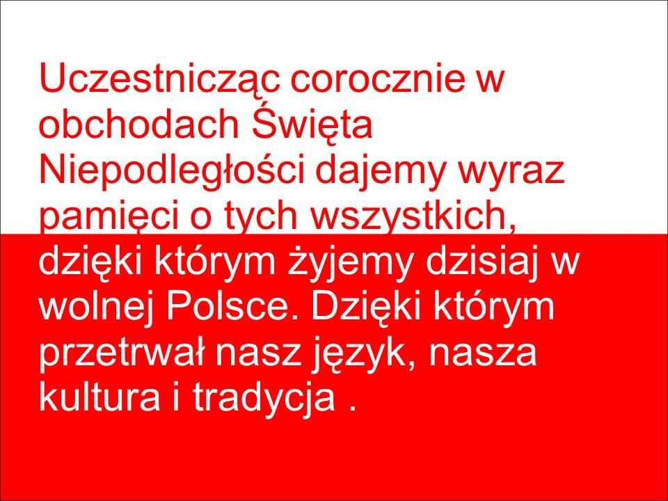 Uczestnicząc corocznie w obchodach Święta Niepodległości dajemy wyraz pamięci o tych wszystkich, dzięki którym żyjemy dzisiaj w wolnej Polsce. Dzięki