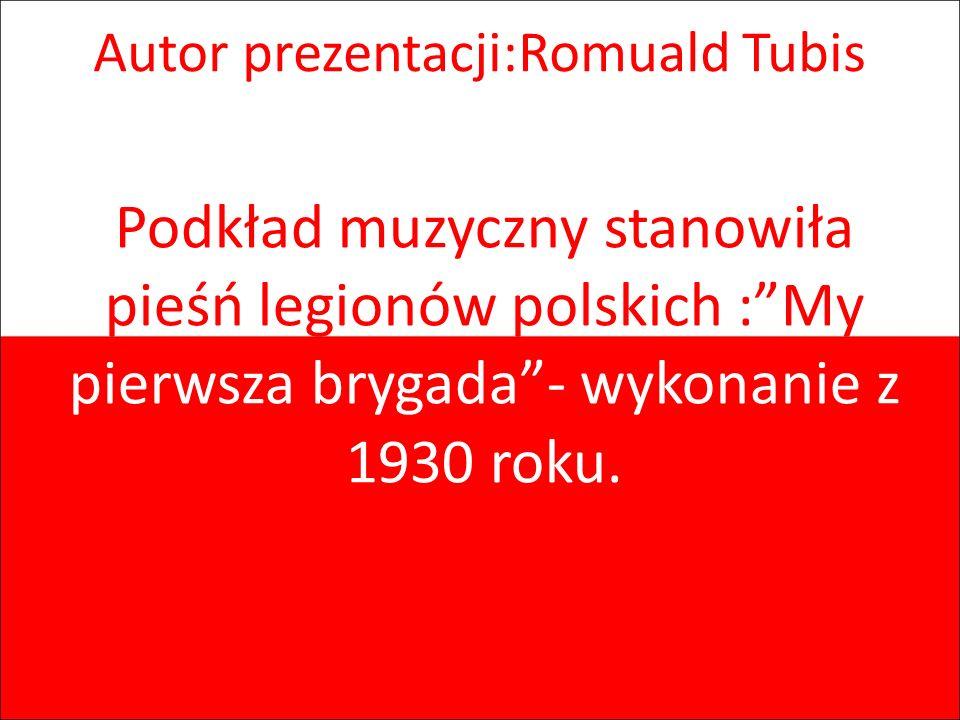 Autor prezentacji:Romuald Tubis Podkład muzyczny stanowiła pieśń legionów polskich :My pierwsza brygada- wykonanie z 1930 roku.
