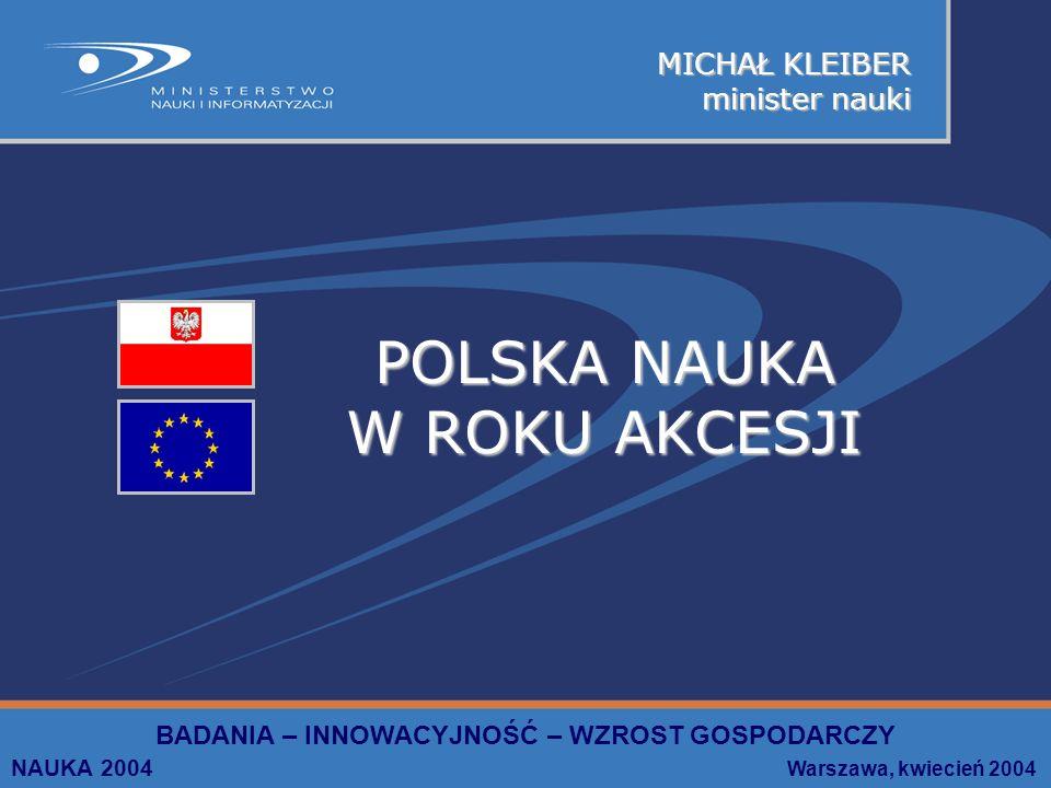 MICHAŁ KLEIBER minister nauki BADANIA – INNOWACYJNOŚĆ – WZROST GOSPODARCZY NAUKA 2004 Warszawa, kwiecień 2004 POLSKA NAUKA W ROKU AKCESJI