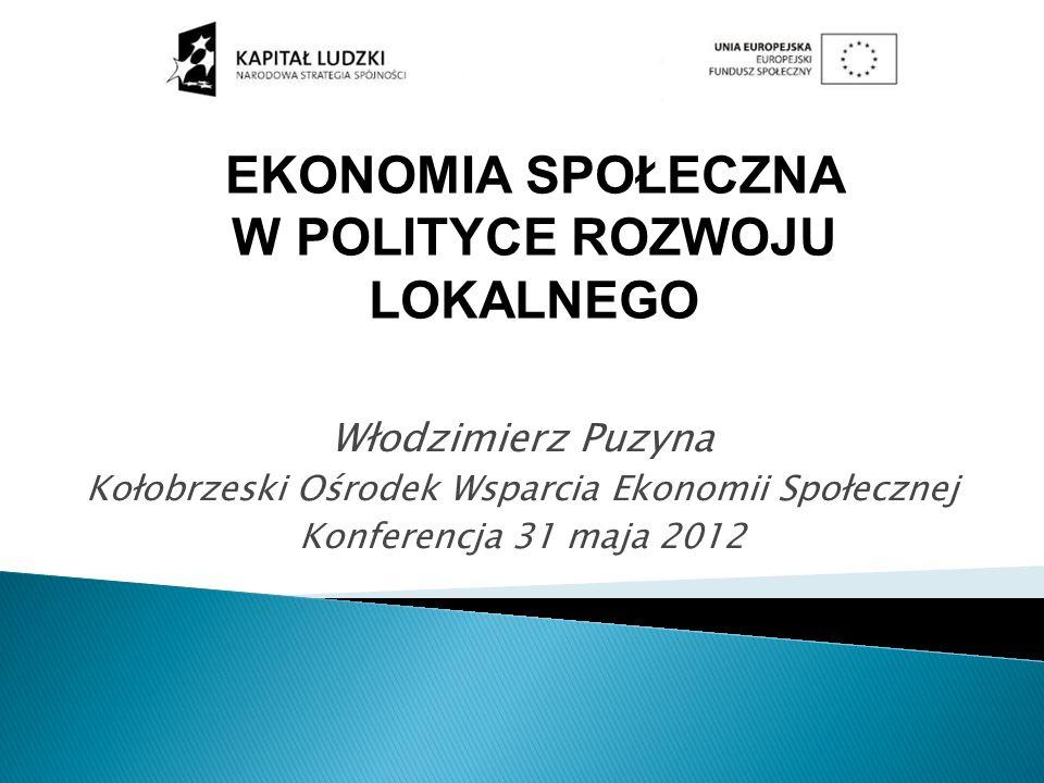 Włodzimierz Puzyna Kołobrzeski Ośrodek Wsparcia Ekonomii Społecznej Konferencja 31 maja 2012 EKONOMIA SPOŁECZNA W POLITYCE ROZWOJU LOKALNEGO