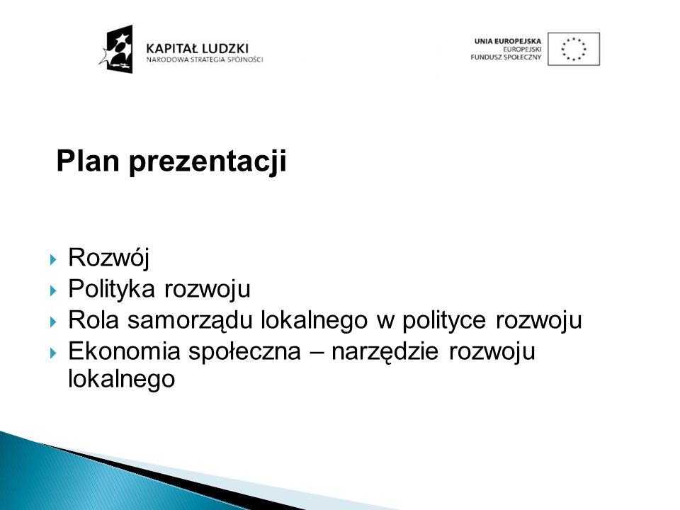 Plan prezentacji Rozwój Polityka rozwoju Rola samorządu lokalnego w polityce rozwoju Ekonomia społeczna – narzędzie rozwoju lokalnego