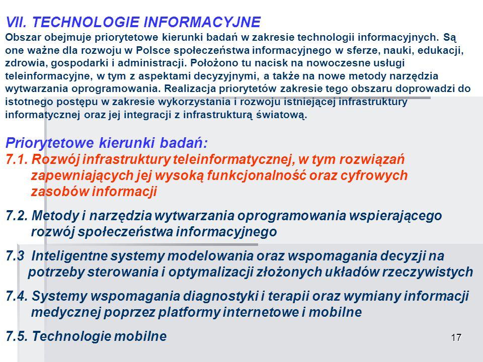 17 VII. TECHNOLOGIE INFORMACYJNE Obszar obejmuje priorytetowe kierunki badań w zakresie technologii informacyjnych. Są one ważne dla rozwoju w Polsce