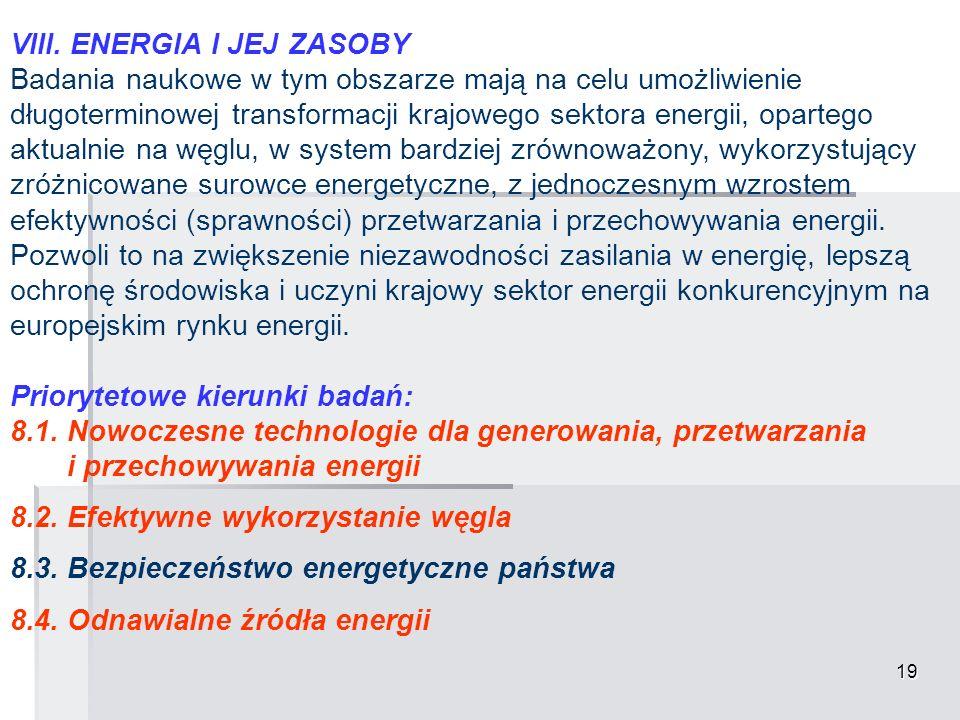 19 VIII. ENERGIA I JEJ ZASOBY Badania naukowe w tym obszarze mają na celu umożliwienie długoterminowej transformacji krajowego sektora energii, oparte
