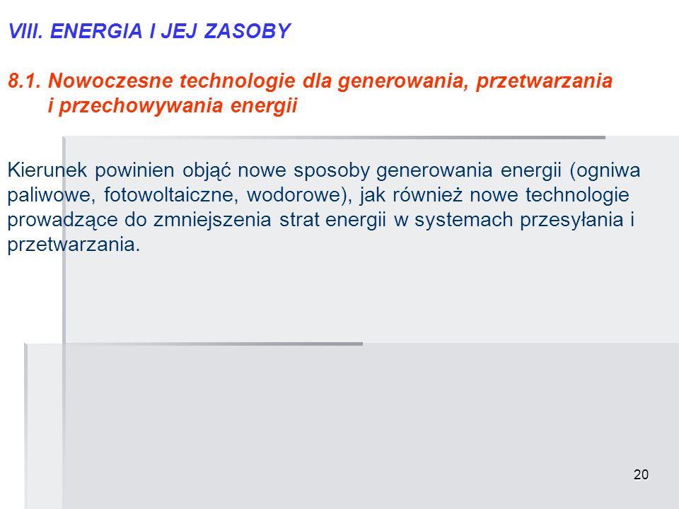 20 VIII. ENERGIA I JEJ ZASOBY 8.1. Nowoczesne technologie dla generowania, przetwarzania i przechowywania energii Kierunek powinien objąć nowe sposoby