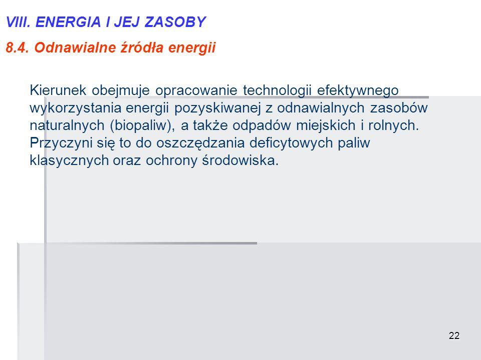 22 VIII. ENERGIA I JEJ ZASOBY 8.4. Odnawialne źródła energii Kierunek obejmuje opracowanie technologii efektywnego wykorzystania energii pozyskiwanej