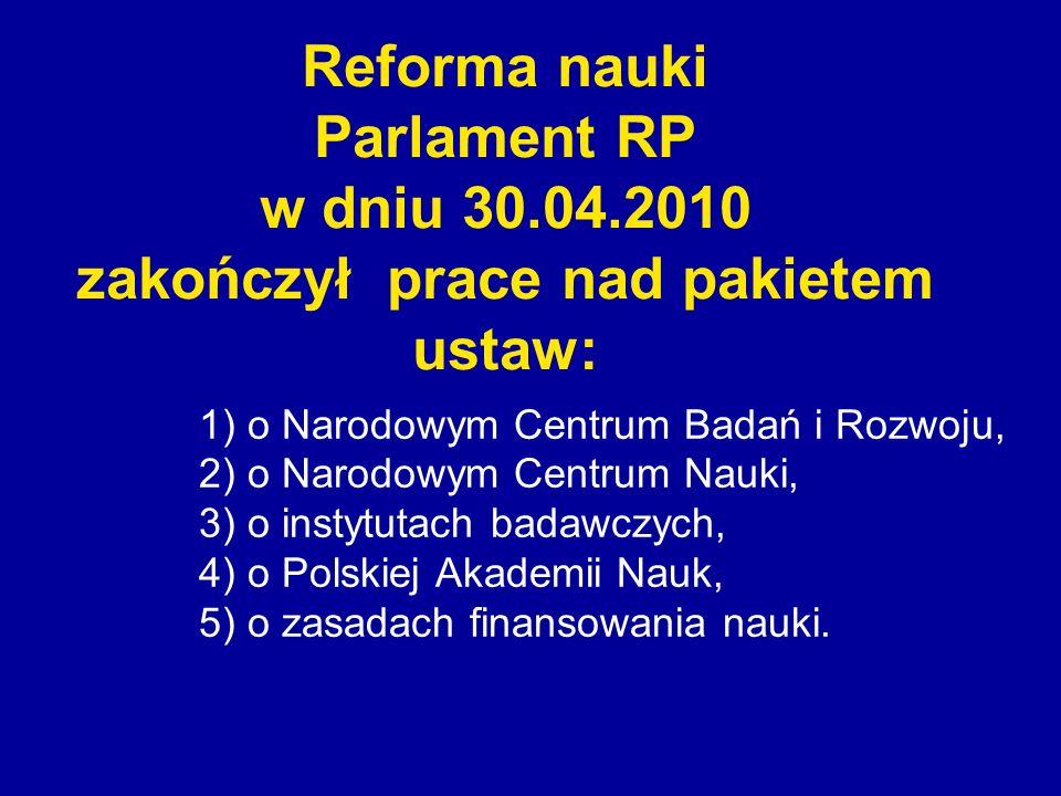Reforma nauki Parlament RP w dniu 30.04.2010 zakończył prace nad pakietem ustaw: 1) o Narodowym Centrum Badań i Rozwoju, 2) o Narodowym Centrum Nauki,