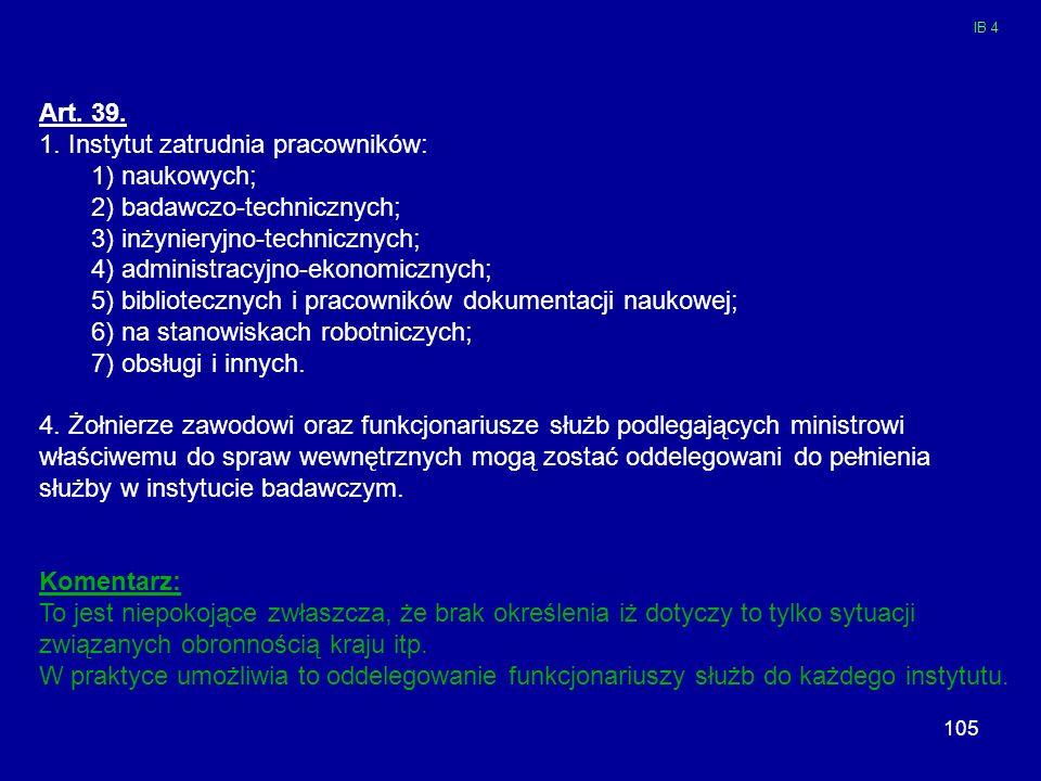105 Art. 39. 1. Instytut zatrudnia pracowników: 1) naukowych; 2) badawczo-technicznych; 3) inżynieryjno-technicznych; 4) administracyjno-ekonomicznych