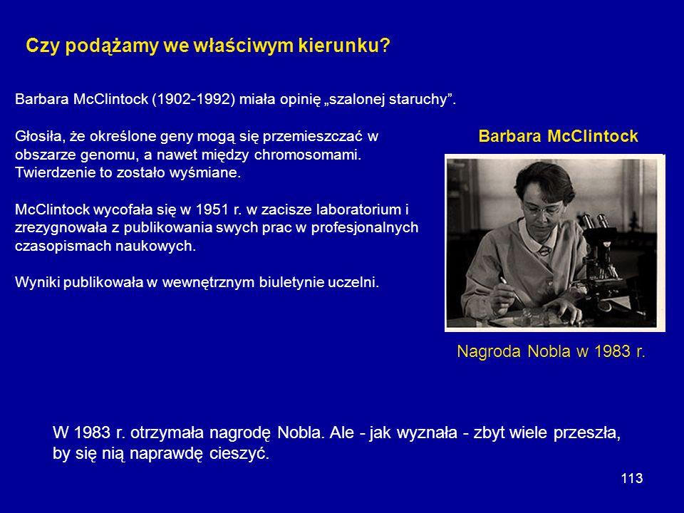 113 Czy podążamy we właściwym kierunku? Nagroda Nobla w 1983 r. Barbara McClintock Barbara McClintock (1902-1992) miała opinię szalonej staruchy. Głos