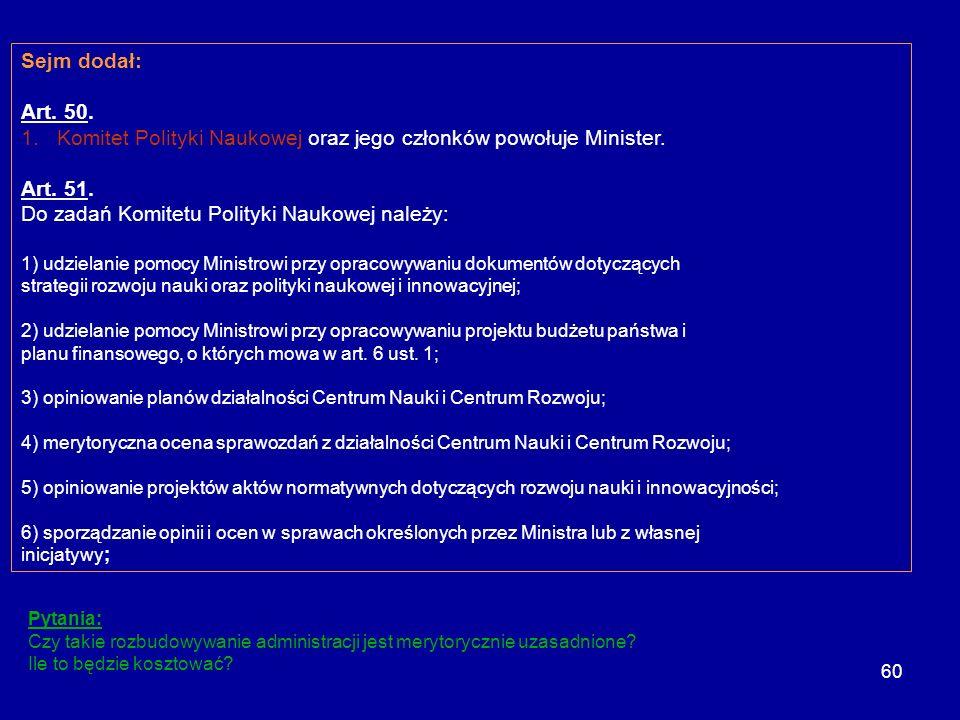 60 Sejm dodał: Art. 50. 1.Komitet Polityki Naukowej oraz jego członków powołuje Minister. Art. 51. Do zadań Komitetu Polityki Naukowej należy: 1) udzi