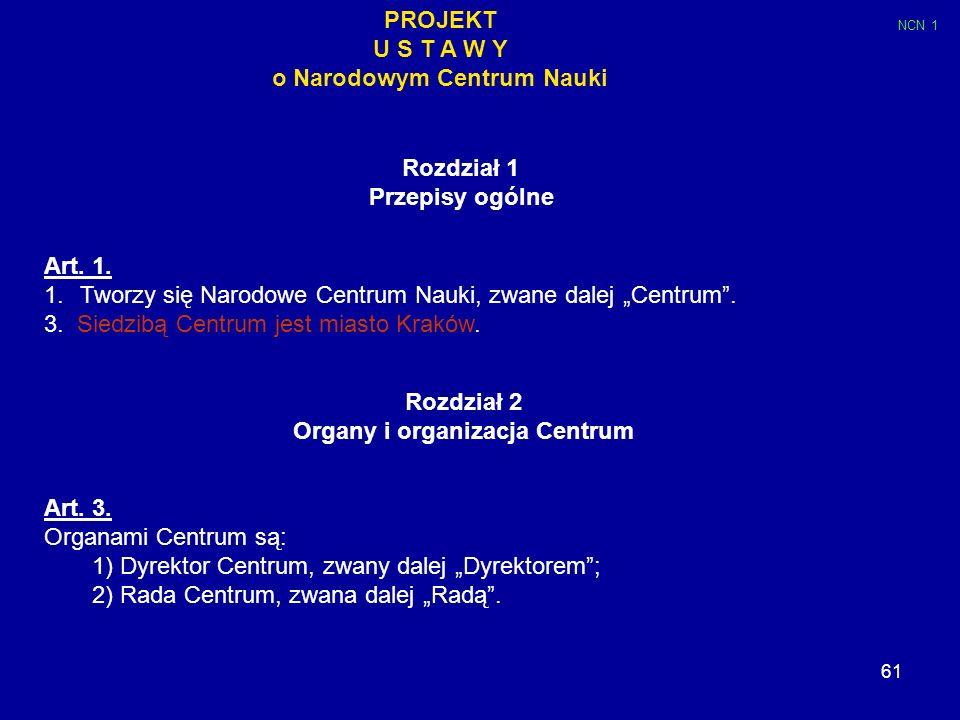 61 PROJEKT U S T A W Y o Narodowym Centrum Nauki Rozdział 1 Przepisy ogólne Art. 1. 1.Tworzy się Narodowe Centrum Nauki, zwane dalej Centrum. 3. Siedz