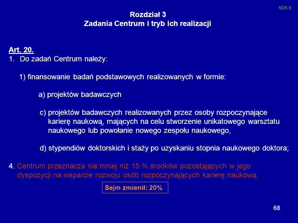 68 Rozdział 3 Zadania Centrum i tryb ich realizacji Art. 20. 1.Do zadań Centrum należy: 1) finansowanie badań podstawowych realizowanych w formie: a)