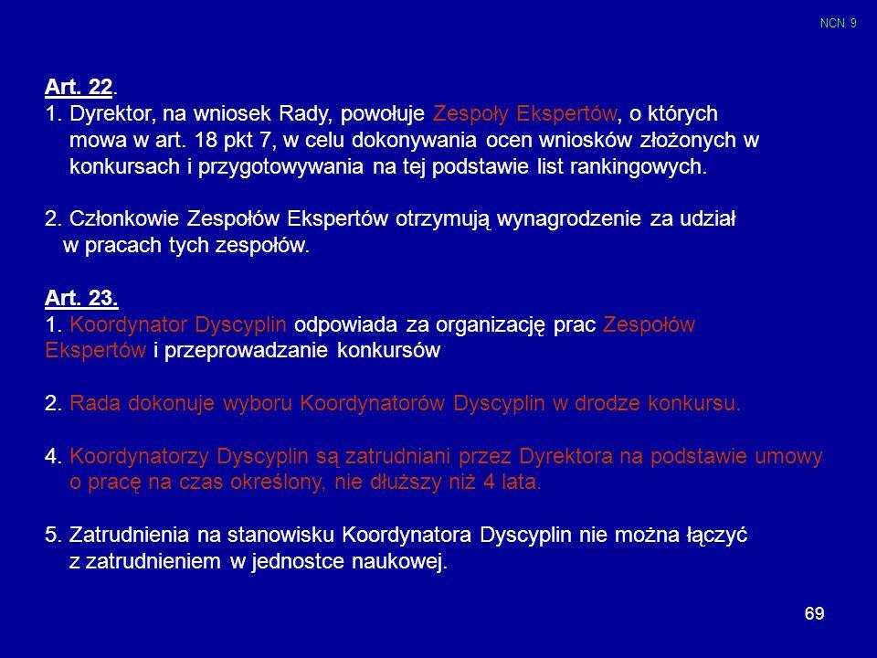 69 Art. 22. 1. Dyrektor, na wniosek Rady, powołuje Zespoły Ekspertów, o których mowa w art. 18 pkt 7, w celu dokonywania ocen wniosków złożonych w kon