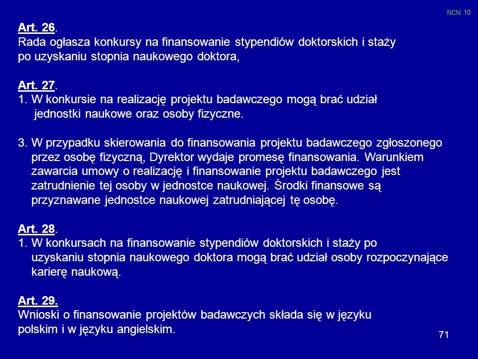 71 Art. 26. Rada ogłasza konkursy na finansowanie stypendiów doktorskich i staży po uzyskaniu stopnia naukowego doktora, Art. 27. 1. W konkursie na re
