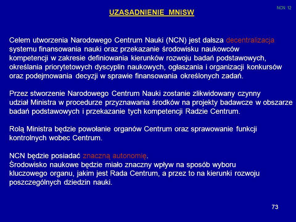 73 UZASADNIENIE MNiSW Celem utworzenia Narodowego Centrum Nauki (NCN) jest dalsza decentralizacja systemu finansowania nauki oraz przekazanie środowis